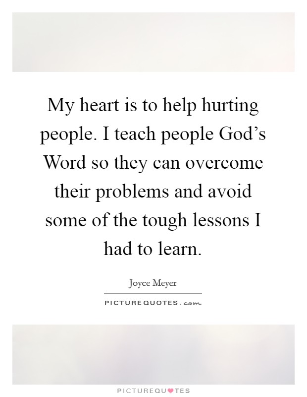 My heart is to help hurting people. I teach people God's Word so they can overcome their problems and avoid some of the tough lessons I had to learn Picture Quote #1