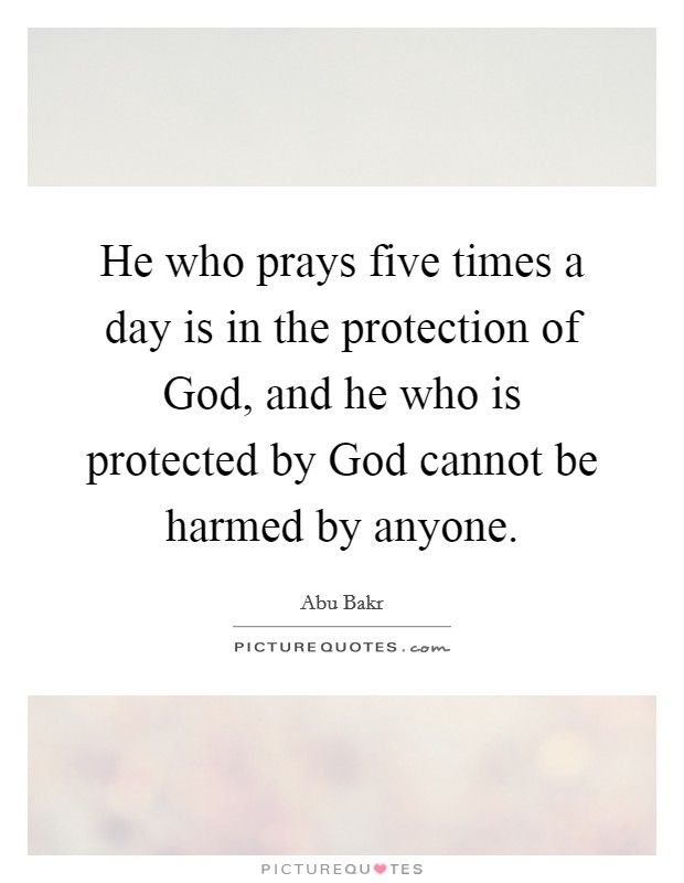 He who prays five times a day is in the protection of God, and he who is protected by God cannot be harmed by anyone. Picture Quote #1