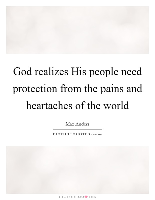 God realizes His people need protection from the pains and heartaches of the world Picture Quote #1