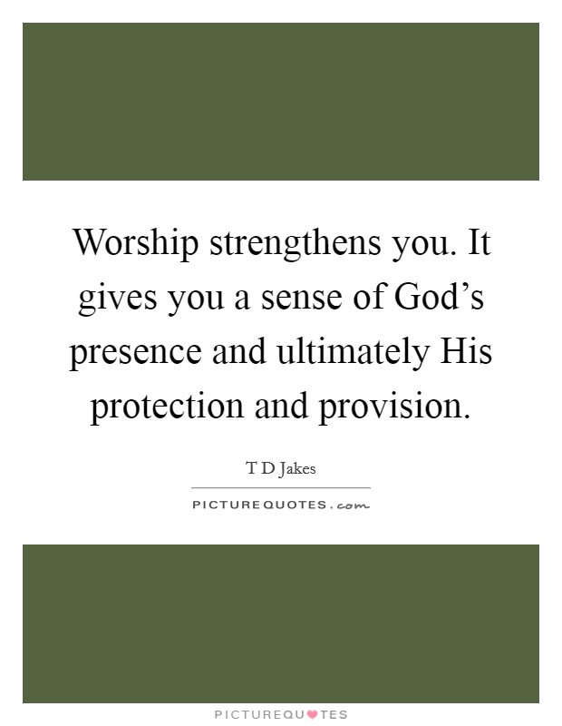 Worship strengthens you. It gives you a sense of God's presence and ultimately His protection and provision Picture Quote #1
