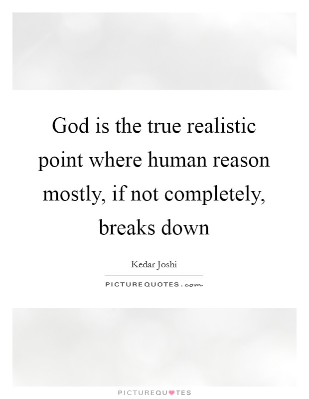 God is the true realistic point where human reason mostly, if not completely, breaks down Picture Quote #1