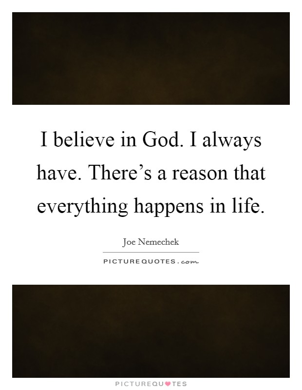 I believe in God. I always have. There's a reason that everything happens in life Picture Quote #1