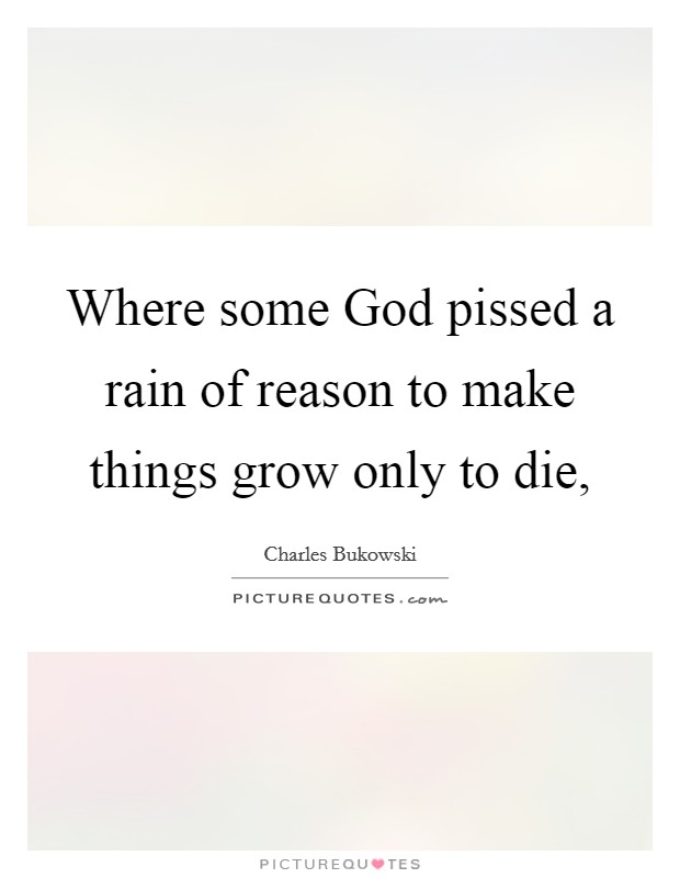 Where some God pissed a rain of reason to make things grow only to die, Picture Quote #1