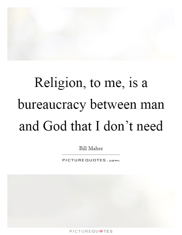 Religion, to me, is a bureaucracy between man and God that I don't need Picture Quote #1