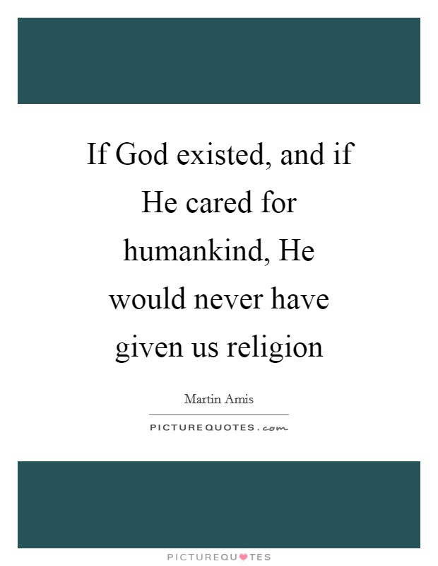 If God existed, and if He cared for humankind, He would never have given us religion Picture Quote #1