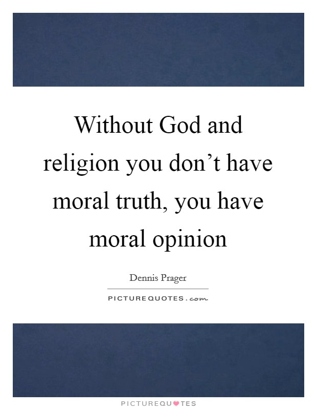 religion moral without god essay You can be moral without believing in god i believe that we can be moral without god the concept of morality does not originate from religion, but from our needs as social animals we need each other to survive.