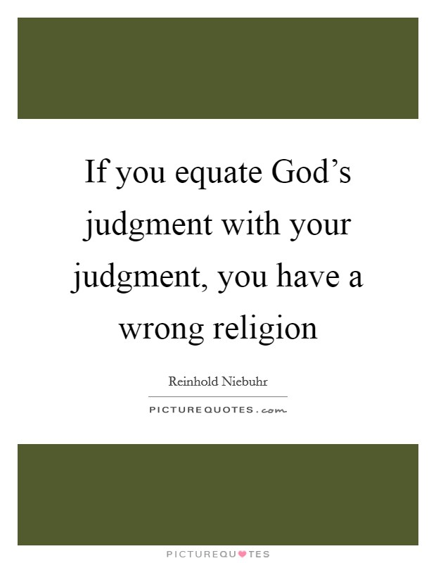 If you equate God's judgment with your judgment, you have a wrong religion Picture Quote #1