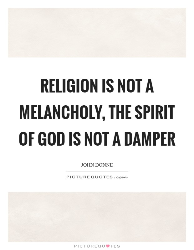 Religion is not a melancholy, the spirit of God is not a damper Picture Quote #1