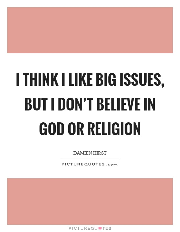 I think I like big issues, but I don't believe in God or religion Picture Quote #1