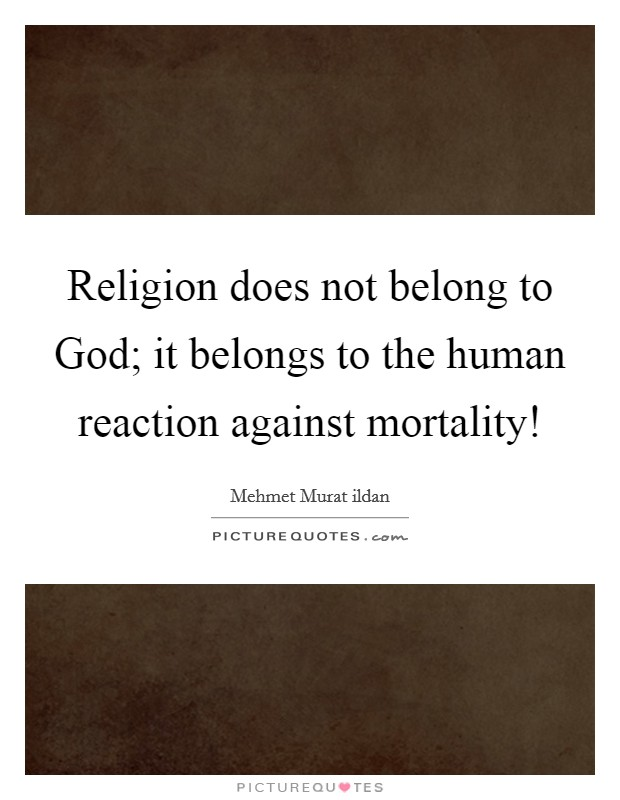 Religion does not belong to God; it belongs to the human reaction against mortality! Picture Quote #1