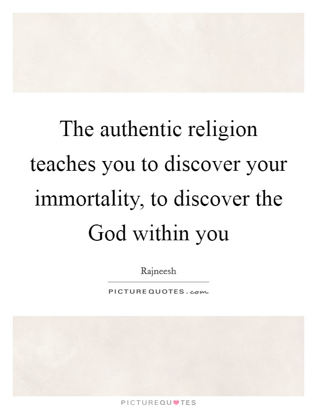 The authentic religion teaches you to discover your immortality, to discover the God within you Picture Quote #1