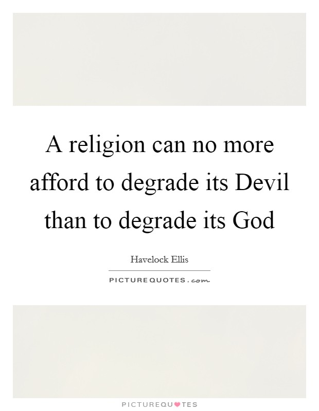 A religion can no more afford to degrade its Devil than to degrade its God Picture Quote #1