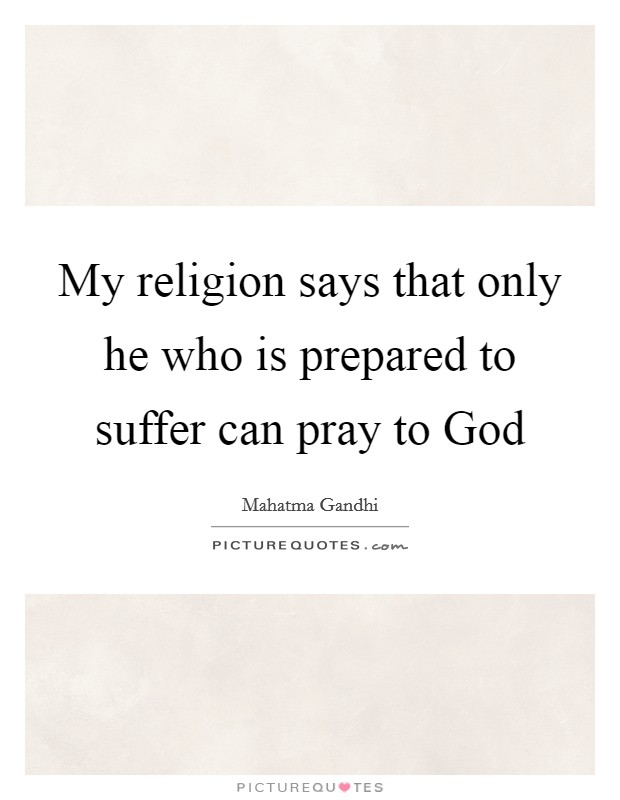 My religion says that only he who is prepared to suffer can pray to God Picture Quote #1