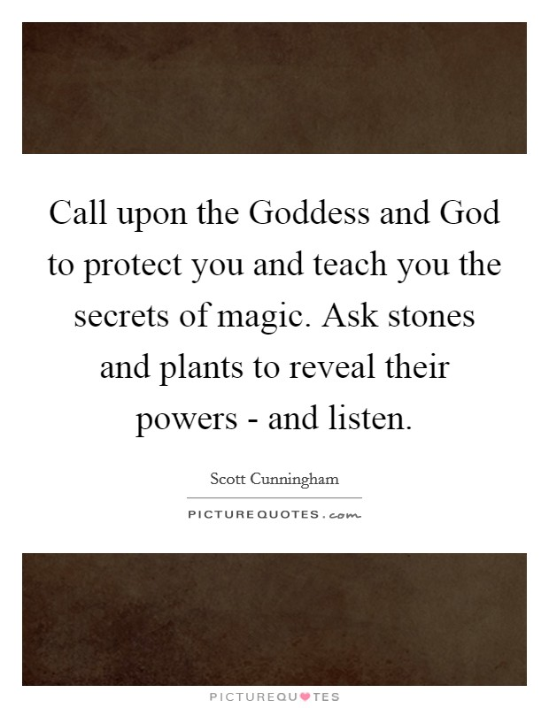 Call upon the Goddess and God to protect you and teach you the secrets of magic. Ask stones and plants to reveal their powers - and listen. Picture Quote #1