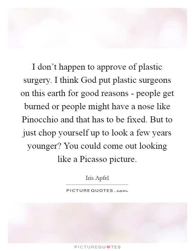 I don't happen to approve of plastic surgery. I think God put plastic surgeons on this earth for good reasons - people get burned or people might have a nose like Pinocchio and that has to be fixed. But to just chop yourself up to look a few years younger? You could come out looking like a Picasso picture. Picture Quote #1