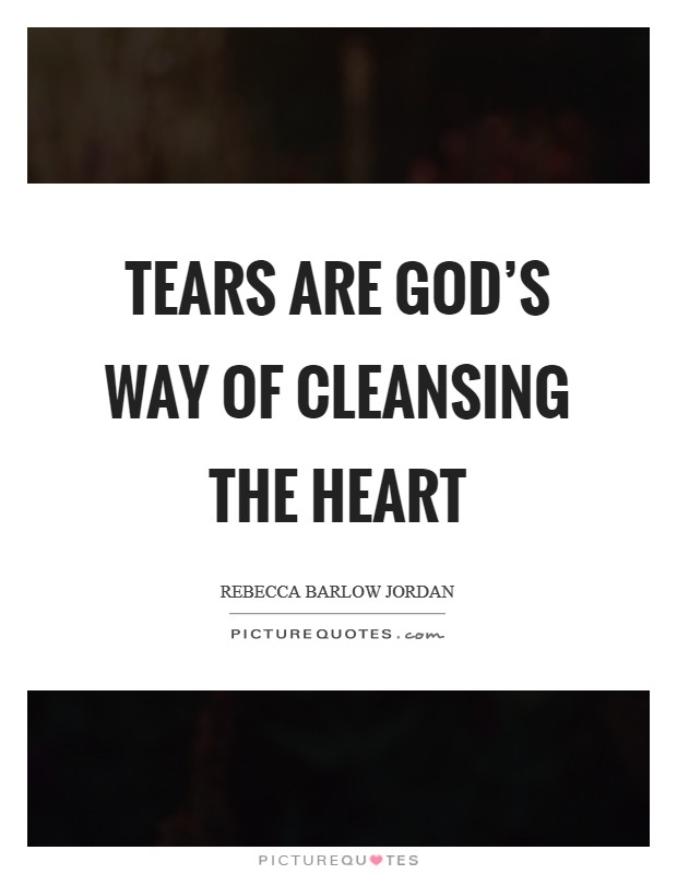 Tears are God's way of cleansing the heart Picture Quote #1