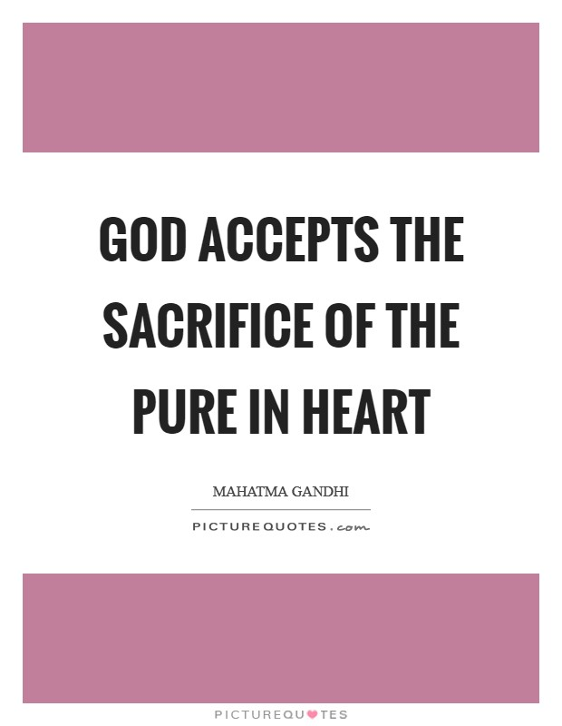 God accepts the sacrifice of the pure in heart Picture Quote #1