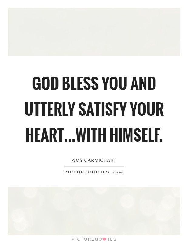 God bless you and utterly satisfy your heart...with Himself Picture Quote #1
