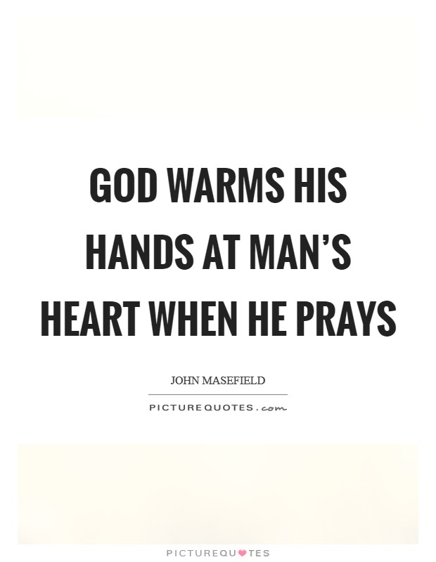 God warms his hands at man's heart when he prays Picture Quote #1