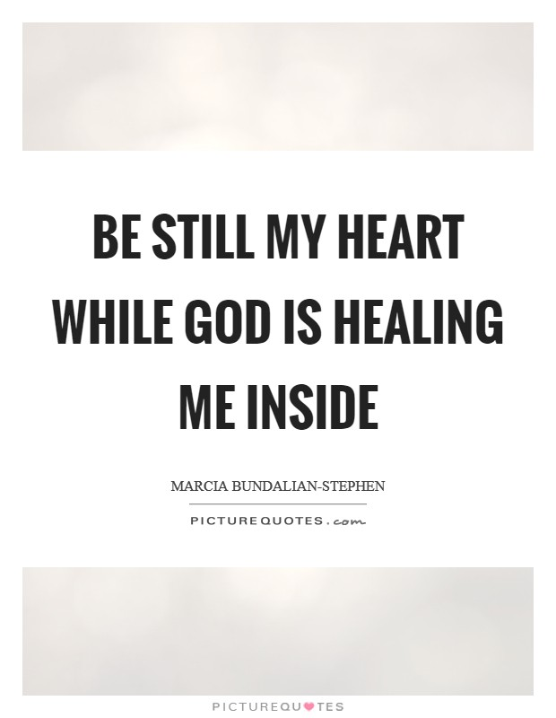 Be Still My Heart while God is Healing me inside Picture Quote #1