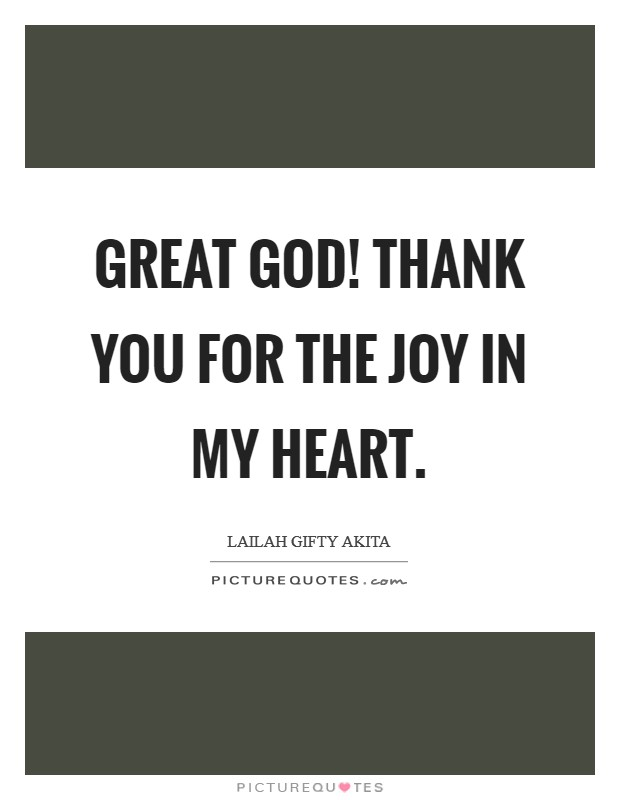 Great God! Thank you for the joy in my heart Picture Quote #1