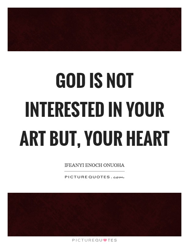 God is not interested in your art but, your heart Picture Quote #1