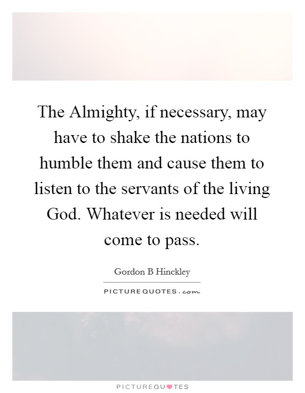 The Almighty, if necessary, may have to shake the nations to humble them and cause them to listen to the servants of the living God. Whatever is needed will come to pass Picture Quote #1