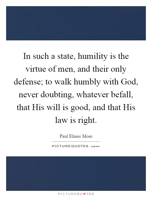 In such a state, humility is the virtue of men, and their only defense; to walk humbly with God, never doubting, whatever befall, that His will is good, and that His law is right Picture Quote #1