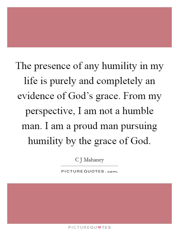 The presence of any humility in my life is purely and completely an evidence of God's grace. From my perspective, I am not a humble man. I am a proud man pursuing humility by the grace of God Picture Quote #1
