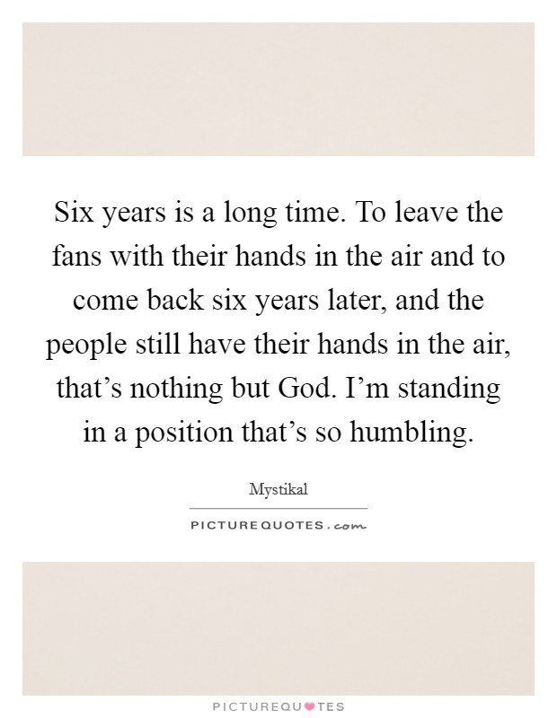 Six years is a long time. To leave the fans with their hands in the air and to come back six years later, and the people still have their hands in the air, that's nothing but God. I'm standing in a position that's so humbling Picture Quote #1