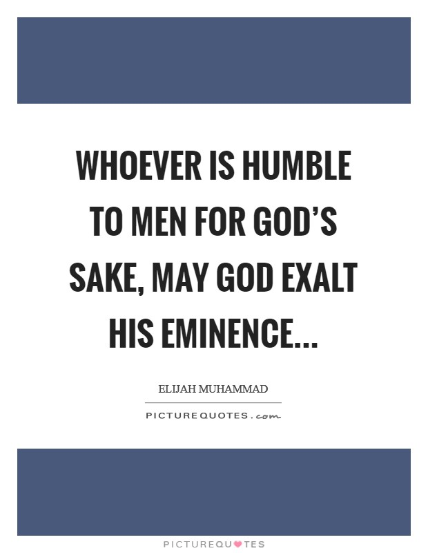Whoever is humble to men for God's sake, may God exalt his eminence Picture Quote #1