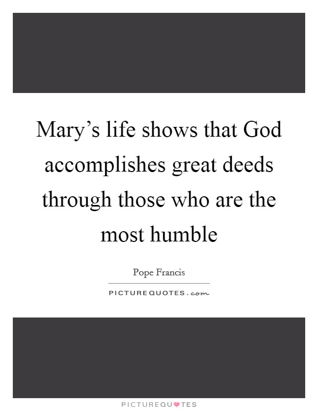 Mary's life shows that God accomplishes great deeds through those who are the most humble Picture Quote #1