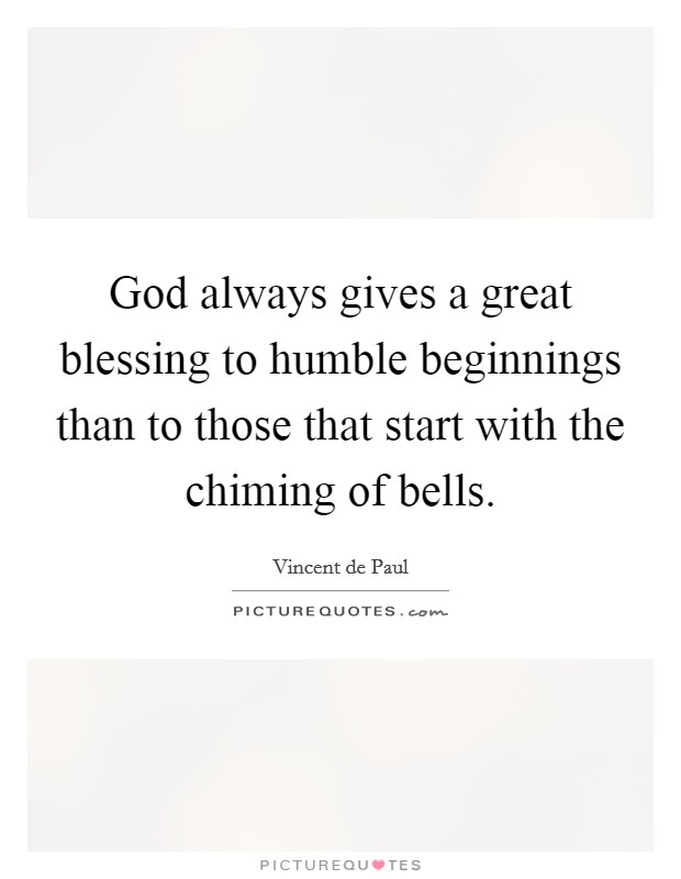 God always gives a great blessing to humble beginnings than to those that start with the chiming of bells Picture Quote #1