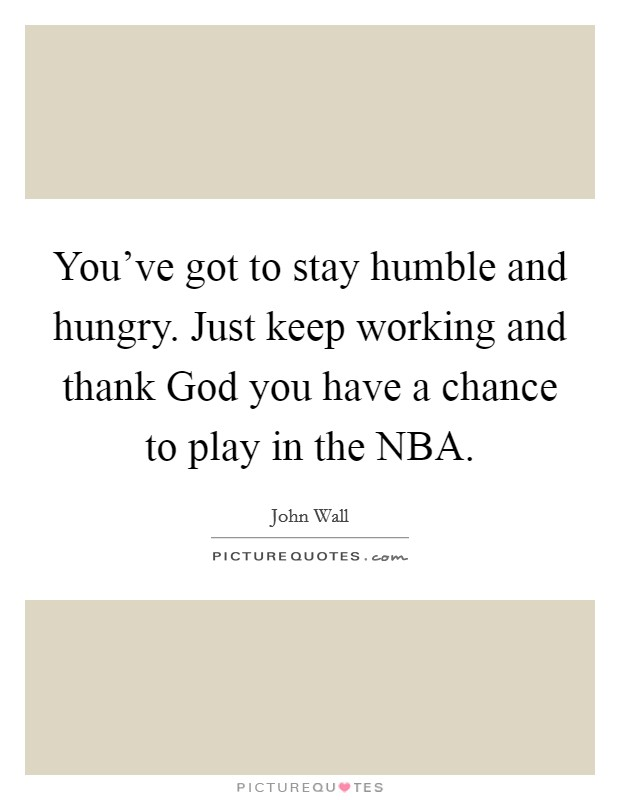 You've got to stay humble and hungry. Just keep working and thank God you have a chance to play in the NBA Picture Quote #1