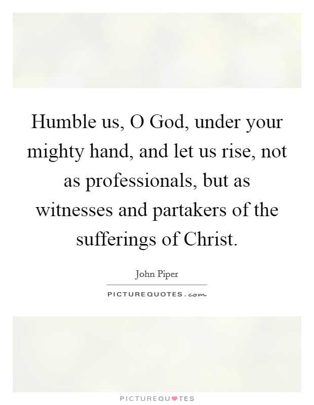 Humble us, O God, under your mighty hand, and let us rise, not as professionals, but as witnesses and partakers of the sufferings of Christ Picture Quote #1