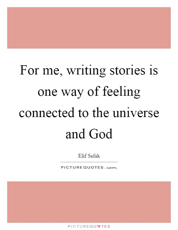 For me, writing stories is one way of feeling connected to the universe and God Picture Quote #1