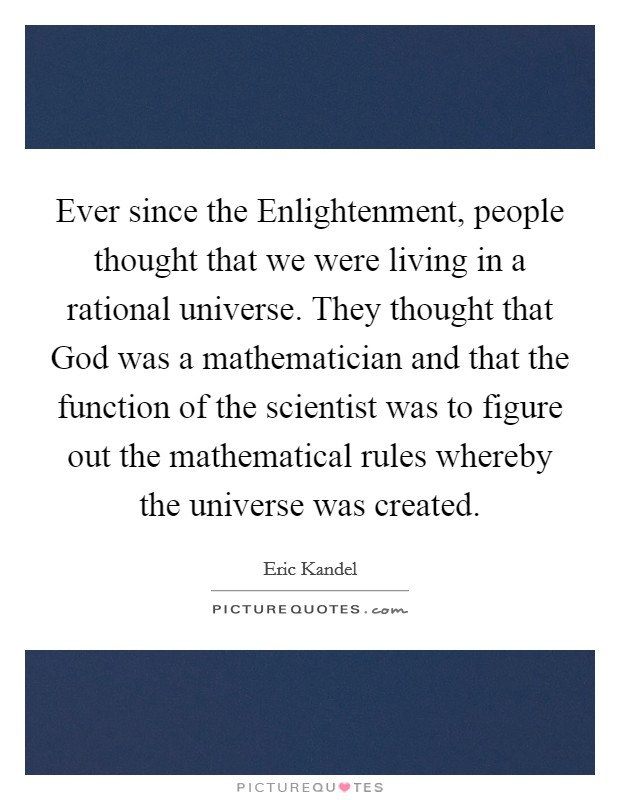 Ever since the Enlightenment, people thought that we were living in a rational universe. They thought that God was a mathematician and that the function of the scientist was to figure out the mathematical rules whereby the universe was created Picture Quote #1