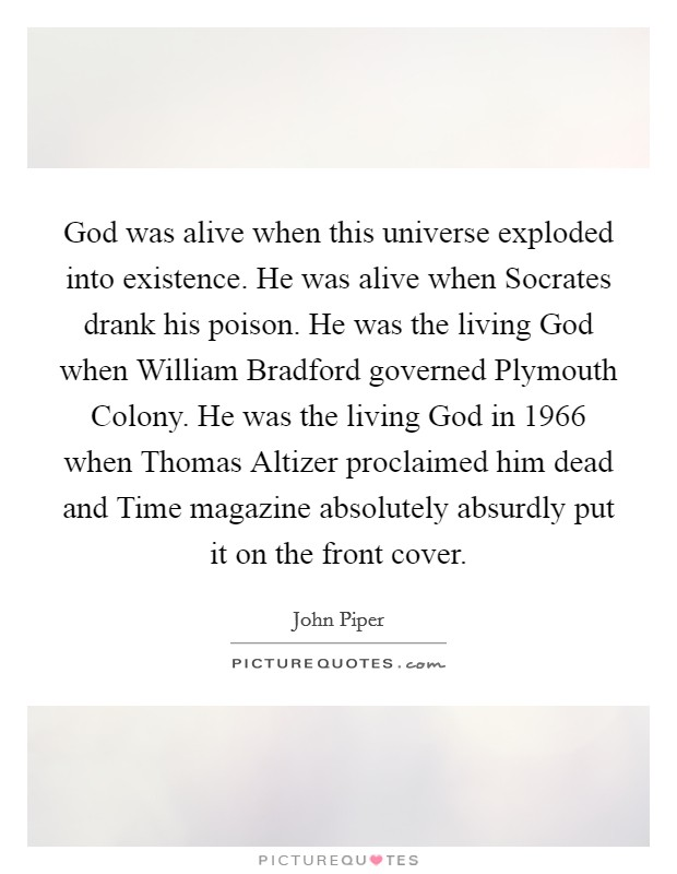 God was alive when this universe exploded into existence. He was alive when Socrates drank his poison. He was the living God when William Bradford governed Plymouth Colony. He was the living God in 1966 when Thomas Altizer proclaimed him dead and Time magazine absolutely absurdly put it on the front cover Picture Quote #1