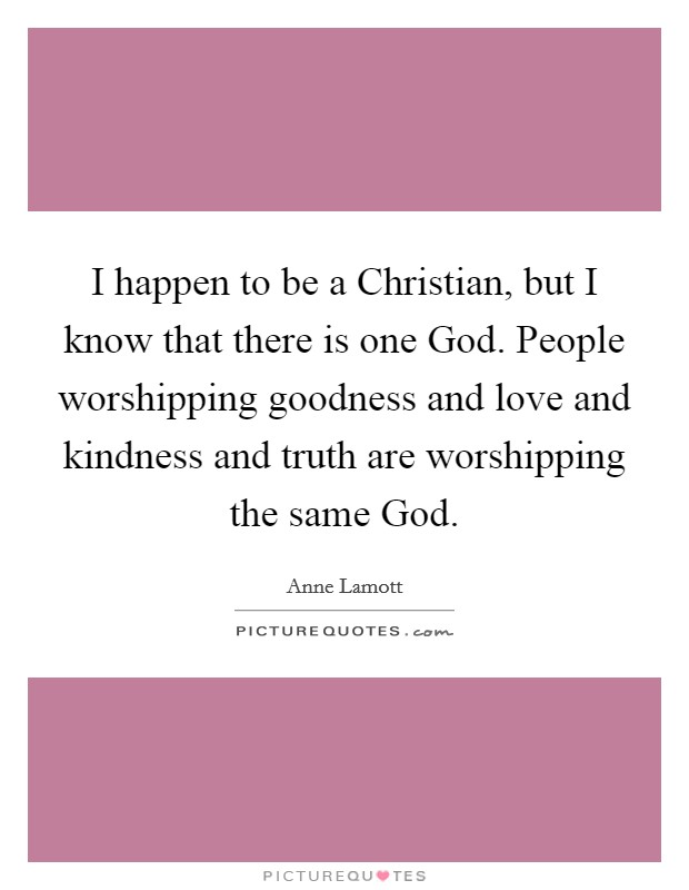 I happen to be a Christian, but I know that there is one God. People worshipping goodness and love and kindness and truth are worshipping the same God Picture Quote #1