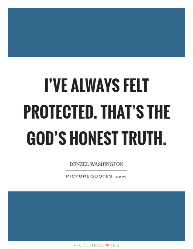 I've always felt protected. That's the God's honest truth Picture Quote #1