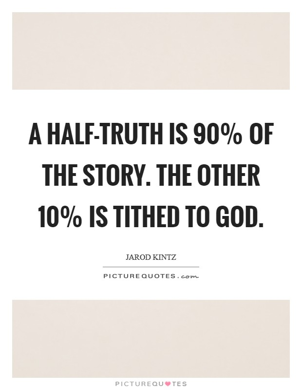 A half-truth is 90% of the story. The other 10% is tithed to God Picture Quote #1