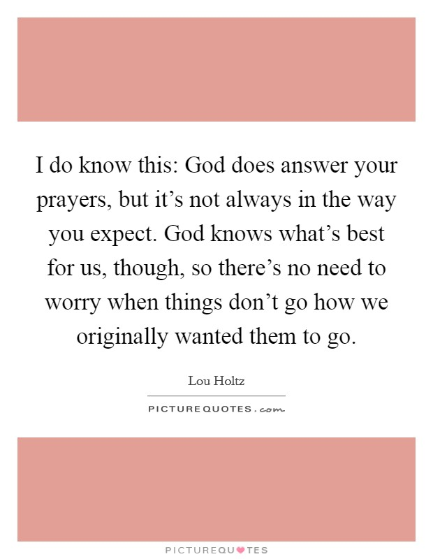 I do know this: God does answer your prayers, but it's not always in the way you expect. God knows what's best for us, though, so there's no need to worry when things don't go how we originally wanted them to go Picture Quote #1