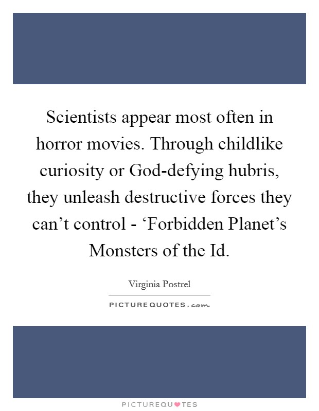 Scientists appear most often in horror movies. Through childlike curiosity or God-defying hubris, they unleash destructive forces they can't control - 'Forbidden Planet's Monsters of the Id Picture Quote #1