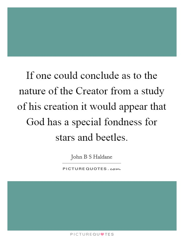 If one could conclude as to the nature of the Creator from a study of his creation it would appear that God has a special fondness for stars and beetles Picture Quote #1