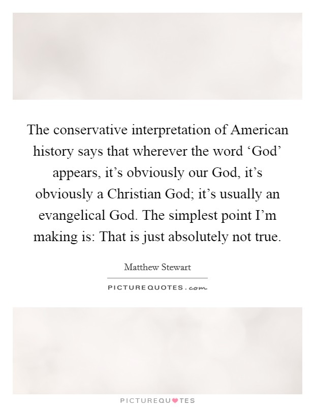 The conservative interpretation of American history says that wherever the word 'God' appears, it's obviously our God, it's obviously a Christian God; it's usually an evangelical God. The simplest point I'm making is: That is just absolutely not true Picture Quote #1
