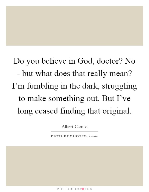 Do you believe in God, doctor? No - but what does that really mean? I'm fumbling in the dark, struggling to make something out. But I've long ceased finding that original Picture Quote #1