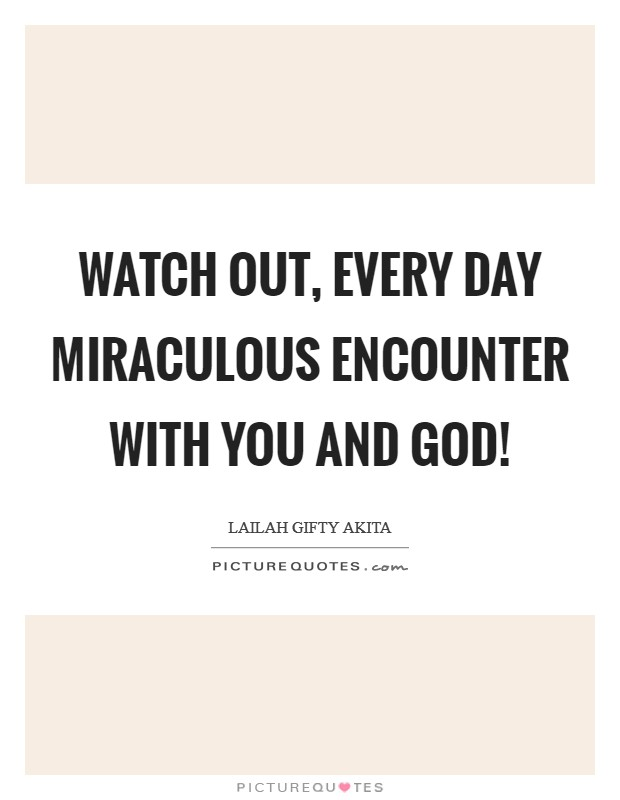 Watch out, every day miraculous encounter with you and God! Picture Quote #1