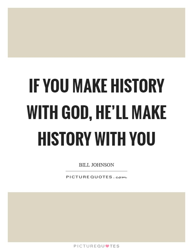 If you make history with God, He'll make history with you Picture Quote #1