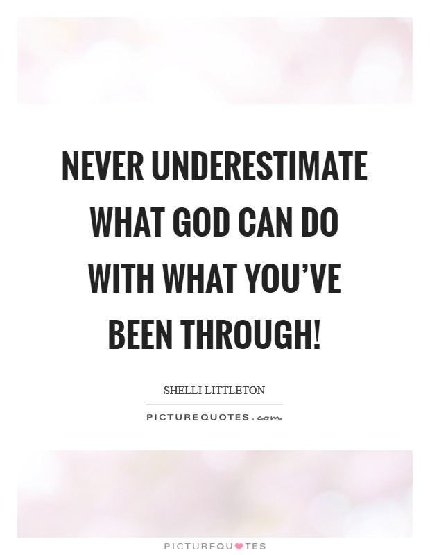 Never underestimate what God can do with what you've been through! Picture Quote #1