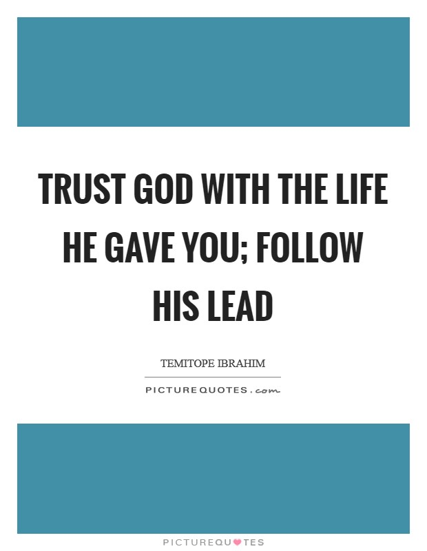 Trust GOD with the life He gave you; follow His lead Picture Quote #1